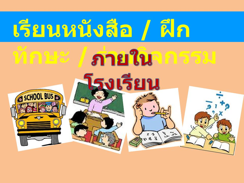 เรียนหนังสือ / ฝึกทักษะ / ร่วมกิจกรรม