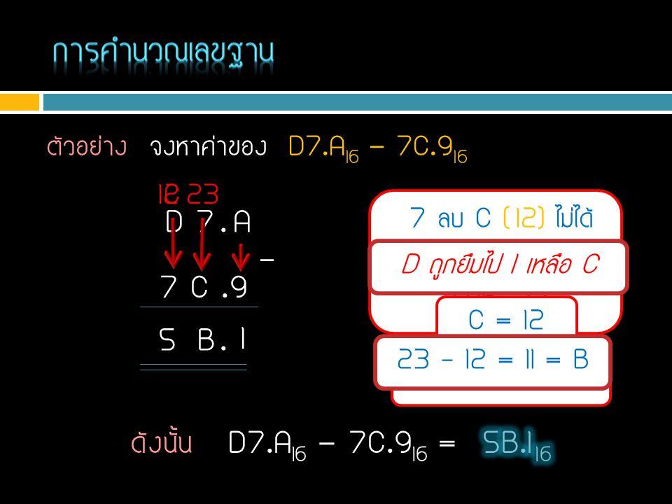 การคำนวณเลขฐาน ตัวอย่าง จงหาค่าของ D7.A16 - 7C.916. 12. C. 23. 7 ลบ C ( 12) ไม่ได้ ยืมตัวหน้ามาเป็น 7+16=23.