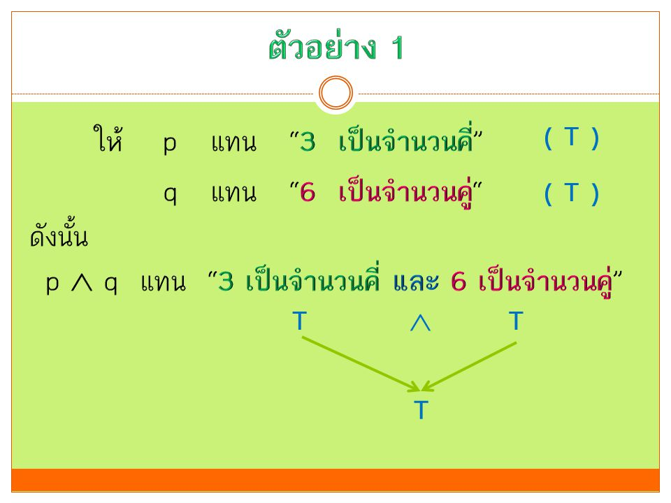 ตัวอย่าง 1 ( T ) ให้ p แทน 3 เป็นจำนวนคี่ q แทน 6 เป็นจำนวนคู่ ดังนั้น p  q แทน 3 เป็นจำนวนคี่ และ 6 เป็นจำนวนคู่
