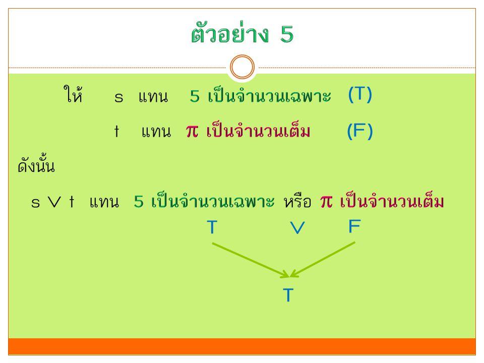 ตัวอย่าง 5 (T) ให้ s แทน 5 เป็นจำนวนเฉพาะ t แทน  เป็นจำนวนเต็ม ดังนั้น s  t แทน 5 เป็นจำนวนเฉพาะ หรือ  เป็นจำนวนเต็ม