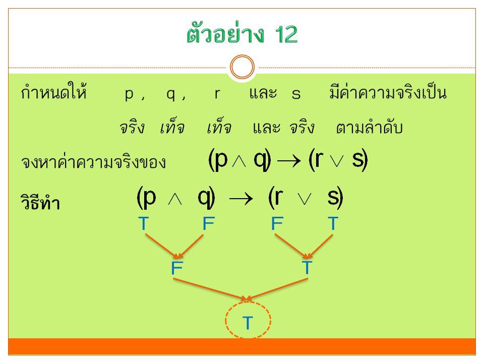 ตัวอย่าง 12 กำหนดให้ p , q , r และ s มีค่าความจริงเป็น จริง เท็จ เท็จ และ จริง ตามลำดับ จงหาค่าความจริงของ วิธีทำ