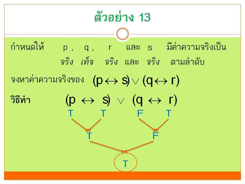 ตัวอย่าง 13 กำหนดให้ p , q , r และ s มีค่าความจริงเป็น จริง เท็จ จริง และ จริง ตามลำดับ จงหาค่าความจริงของ วิธีทำ