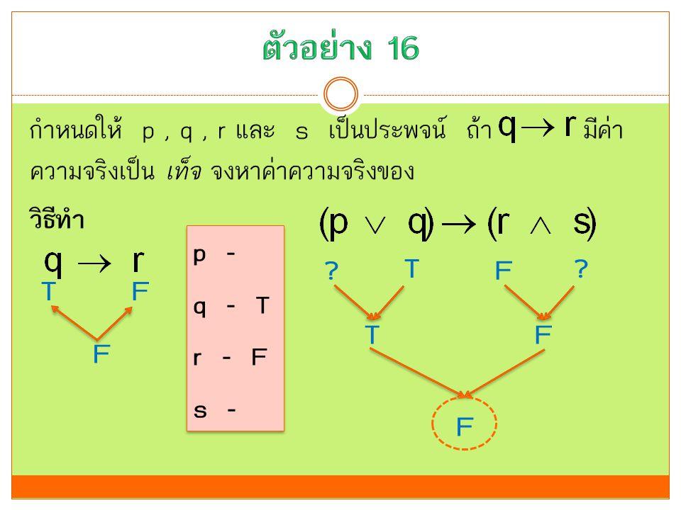 ตัวอย่าง 16 กำหนดให้ p , q , r และ s เป็นประพจน์ ถ้า มีค่าความจริงเป็น เท็จ จงหาค่าความจริงของ วิธีทำ