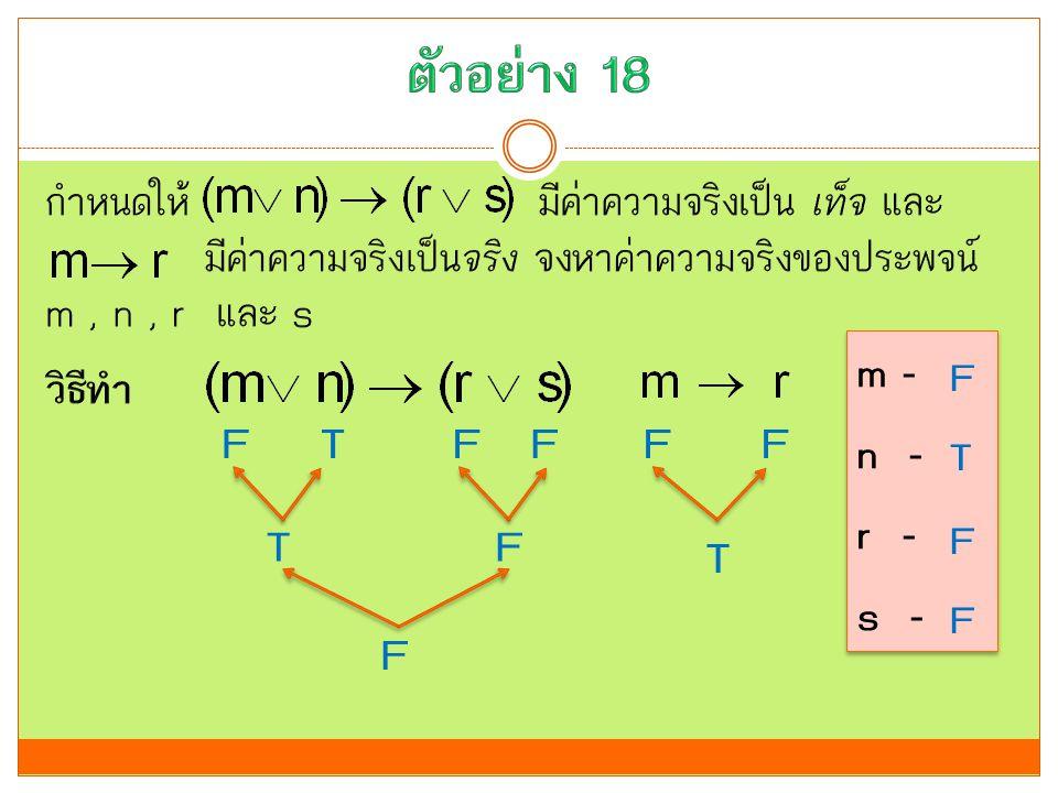 ตัวอย่าง 18 กำหนดให้ มีค่าความจริงเป็น เท็จ และ มีค่าความจริงเป็นจริง จงหาค่าความจริงของประพจน์ m , n , r และ s วิธีทำ