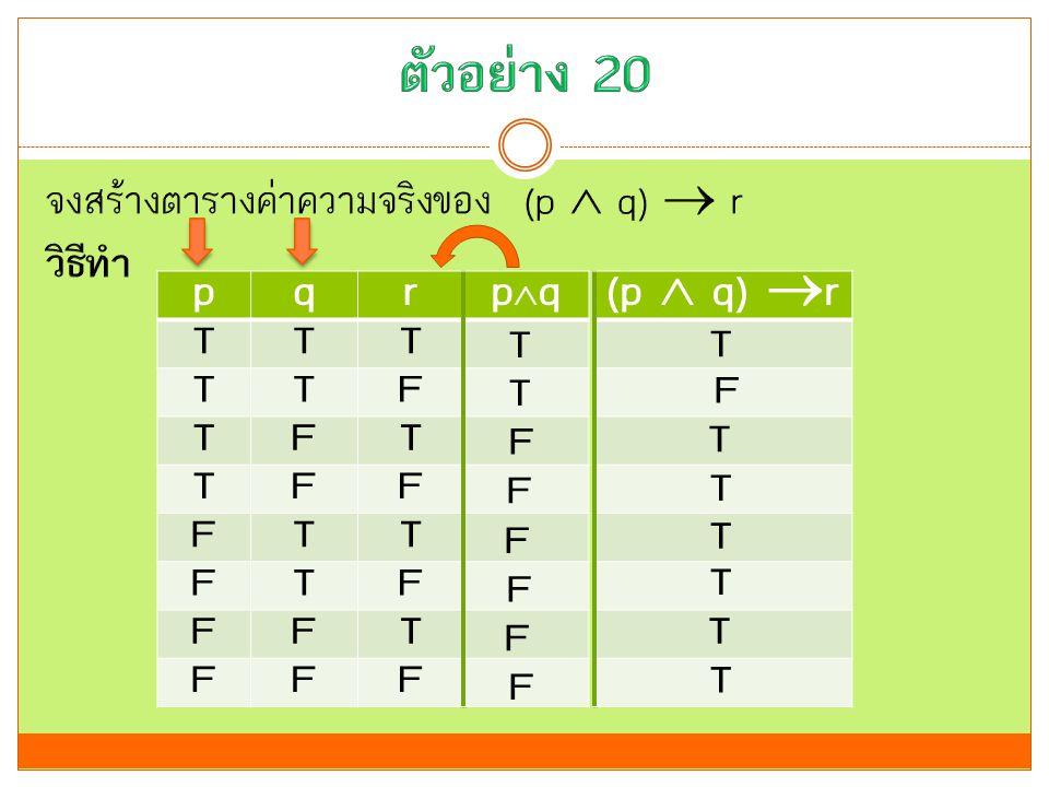 ตัวอย่าง 20 p q r pq (p  q) r T