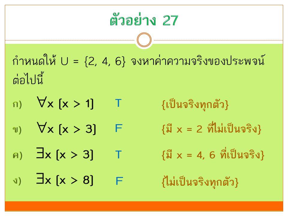 ตัวอย่าง 27 กำหนดให้ U = {2, 4, 6} จงหาค่าความจริงของประพจน์ต่อไปนี้