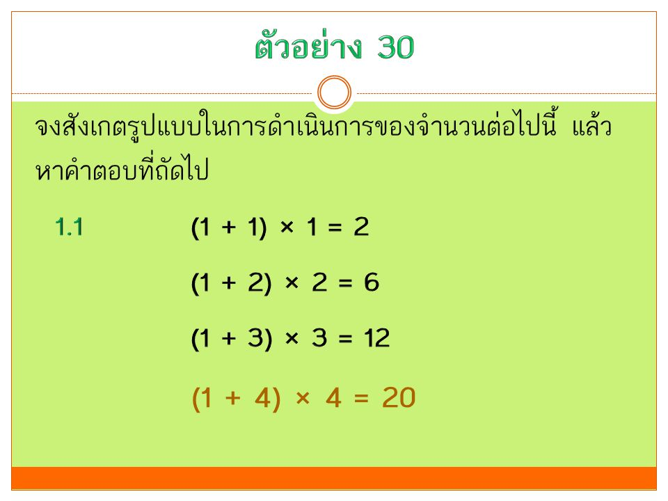 ตัวอย่าง 30 จงสังเกตรูปแบบในการดำเนินการของจำนวนต่อไปนี้ แล้วหาคำตอบที่ถัดไป 1.1 (1 + 1) × 1 = 2 (1 + 2) × 2 = 6 (1 + 3) × 3 = 12