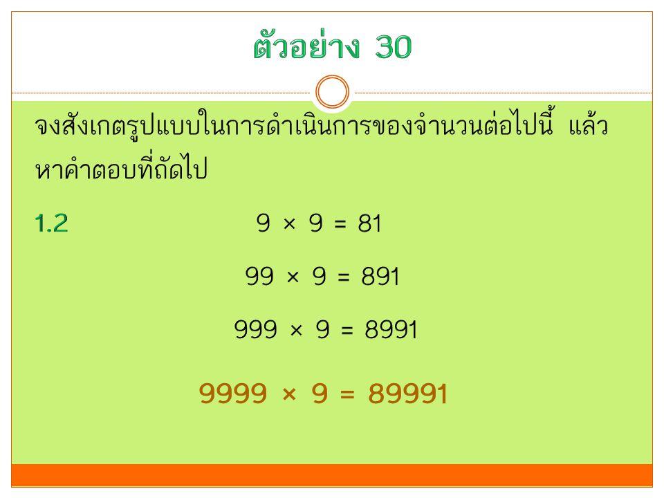 ตัวอย่าง 30 จงสังเกตรูปแบบในการดำเนินการของจำนวนต่อไปนี้ แล้วหาคำตอบที่ถัดไป 1.2 9 × 9 = 81 99 × 9 = 891 999 × 9 = 8991