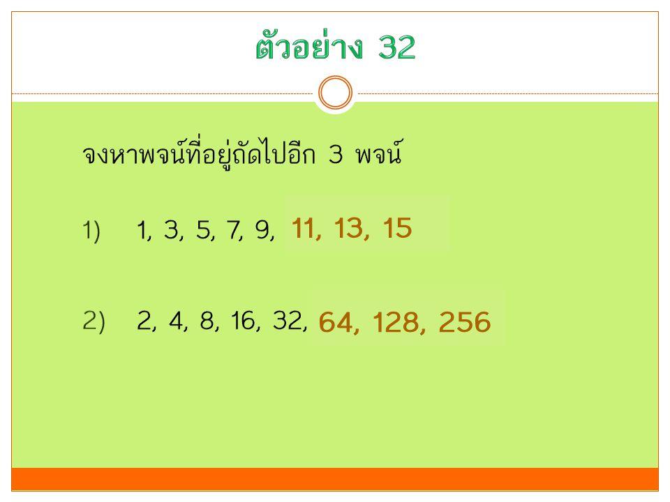 ตัวอย่าง 32 11, 13, 15 64, 128, 256 จงหาพจน์ที่อยู่ถัดไปอีก 3 พจน์