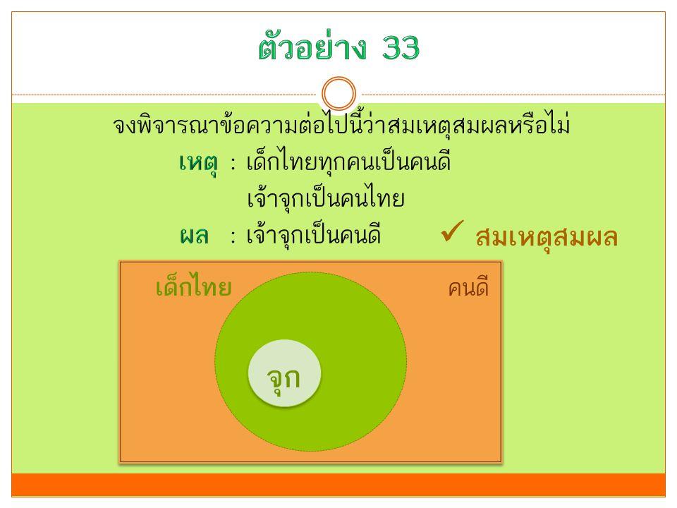 ตัวอย่าง 33 จงพิจารณาข้อความต่อไปนี้ว่าสมเหตุสมผลหรือไม่ เหตุ : เด็กไทยทุกคนเป็นคนดี เจ้าจุกเป็นคนไทย ผล : เจ้าจุกเป็นคนดี