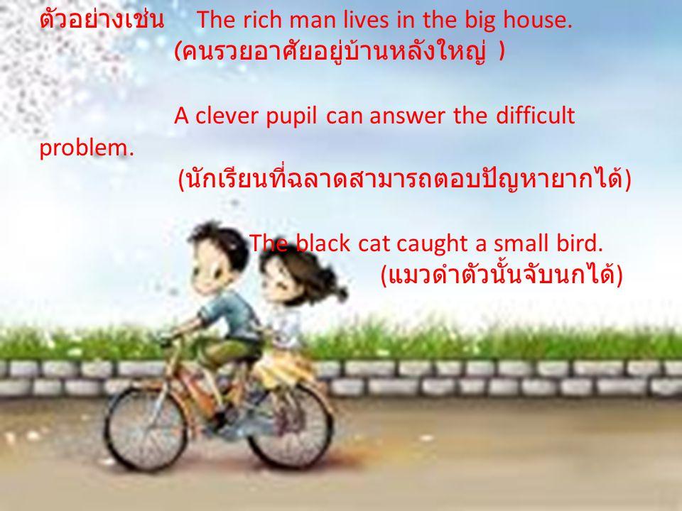 ตัวอย่างเช่น The rich man lives in the big house.