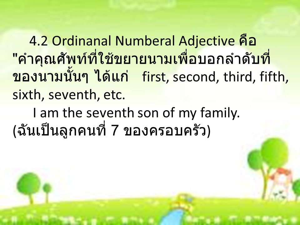 4.2 Ordinanal Numberal Adjective คือ คำคุณศัพท์ที่ใช้ขยายนามเพื่อบอกลำดับที่ของนามนั้นๆ ได้แก่ first, second, third, fifth, sixth, seventh, etc.