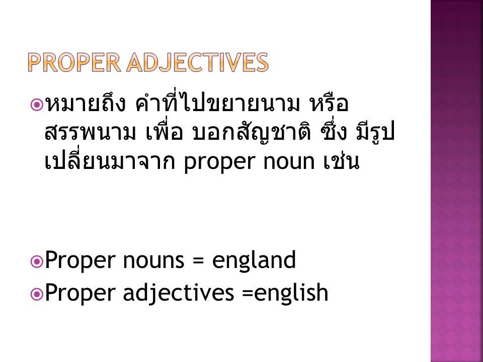 Proper adjectives หมายถึง คำที่ไปขยายนาม หรือ สรรพนาม เพื่อ บอก สัญชาติ ซึ่ง มีรูป เปลี่ยนมาจาก proper noun เช่น.