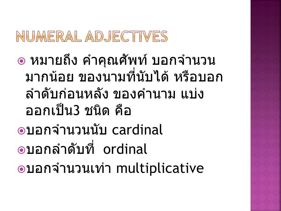 Numeral adjectives หมายถึง คำคุณศัพท์ บอกจำนวนมากน้อย ของนามที่นับ ได้ หรือบอกลำดับก่อนหลัง ของคำนาม แบ่งออกเป็น3 ชนิด คือ.