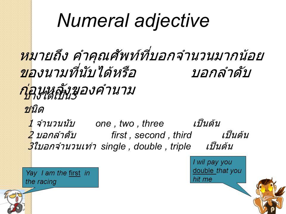 Numeral adjective หมายถึง คำคุณศัพท์ที่บอกจำนวนมากน้อยของนามที่นับได้หรือ บอกลำดับก่อนหลังของคำนาม.