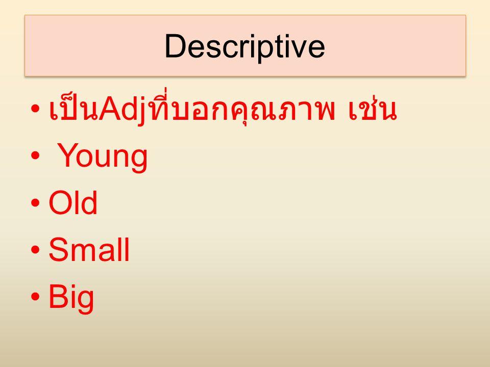Descriptive เป็นAdjที่บอกคุณภาพ เช่น Young Old Small Big