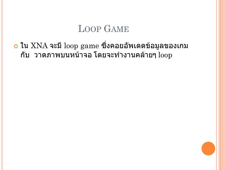 Loop Game ใน XNA จะมี loop game ซึ่งคอยอัพเดตข้อมูลของเกม กับ วาดภาพบนหน้าจอ โดยจะทำงานคล้ายๆ loop.