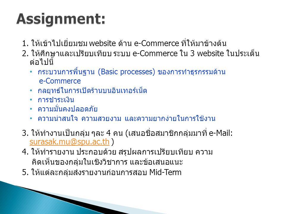 Assignment: 1. ให้เข้าไปเยี่ยมชม website ด้าน e-Commerce ที่ให้มาข้างต้น. 2. ให้ศึกษาและเปรียบเทียบ ระบบ e-Commerce ใน 3 website ในประเด็น ต่อไปนี้
