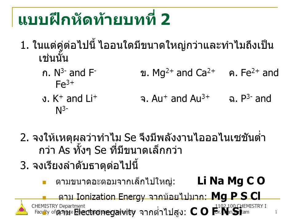 แบบฝึกหัดท้ายบทที่ 2 1. ในแต่คู่ต่อไปนี้ ไออนใดมีขนาดใหญ่กว่าและทำไมถึงเป็นเช่นนั้น. ก. N3- and F- ข. Mg2+ and Ca2+ ค. Fe2+ and Fe3+