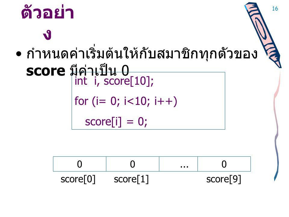 ตัวอย่าง กำหนดค่าเริ่มต้นให้กับสมาชิกทุกตัวของ score มีค่าเป็น 0