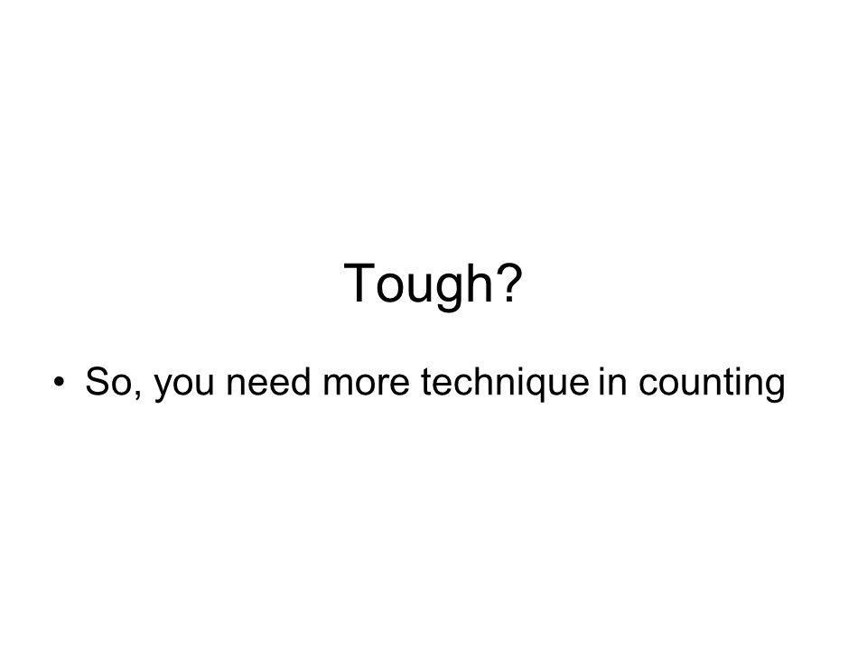 Tough So, you need more technique in counting
