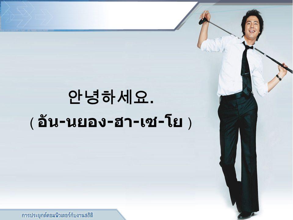 안녕하세요. ( อัน-นยอง-ฮา-เซ-โย )