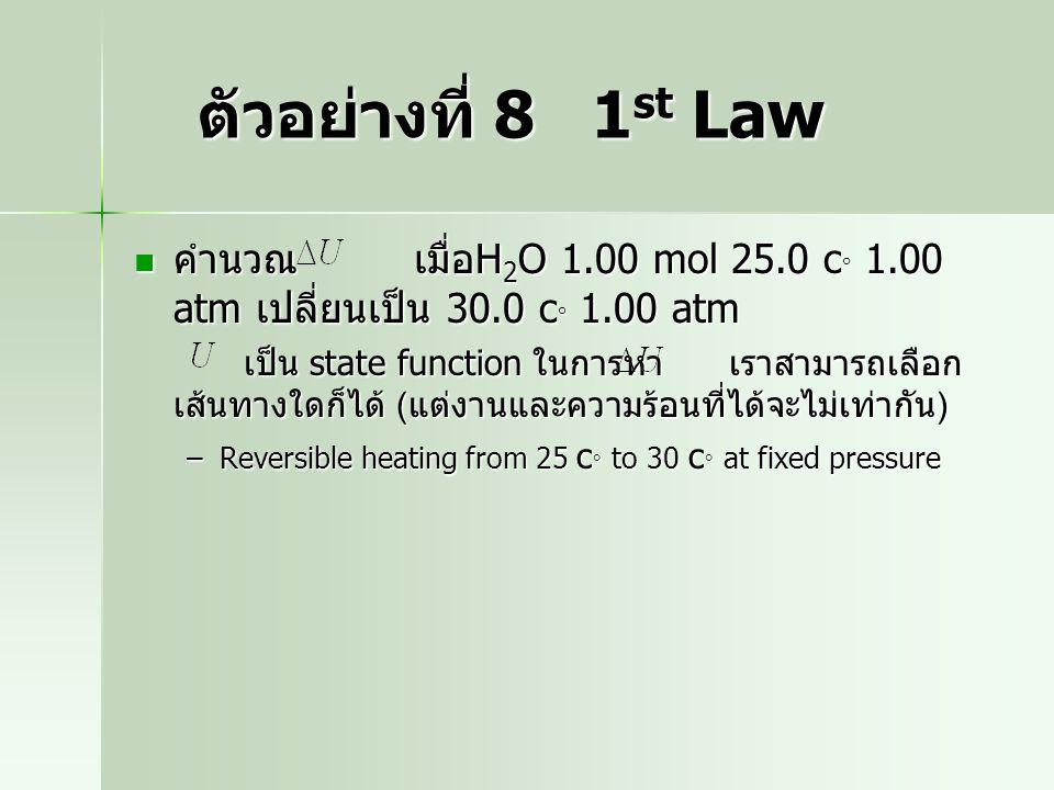 ตัวอย่างที่ 8 1st Law คำนวณ เมื่อH2O 1.00 mol 25.0 c 1.00 atm เปลี่ยนเป็น 30.0 c 1.00 atm.
