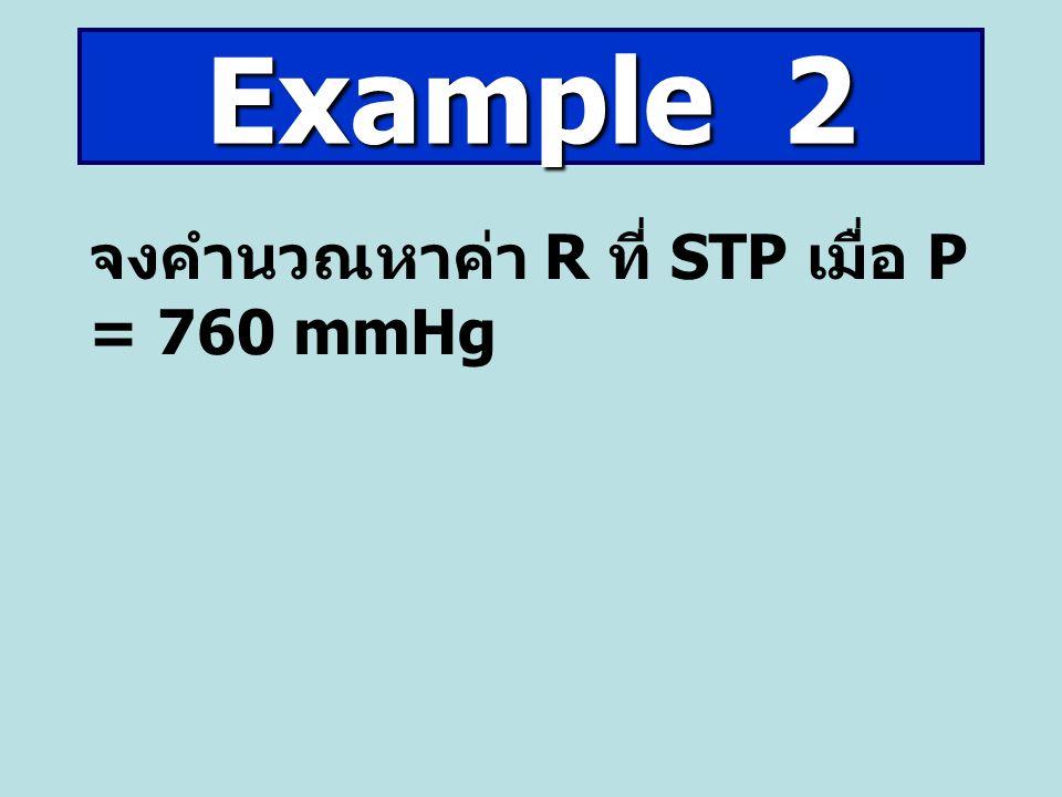 Example 2 จงคำนวณหาค่า R ที่ STP เมื่อ P = 760 mmHg