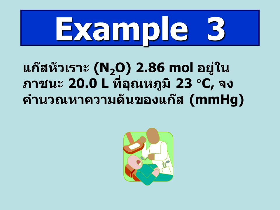 Example 3 แก๊สหัวเราะ (N2O) 2.86 mol อยู่ในภาชนะ 20.0 L ที่อุณหภูมิ 23 C, จงคำนวณหาความดันของแก๊ส (mmHg)
