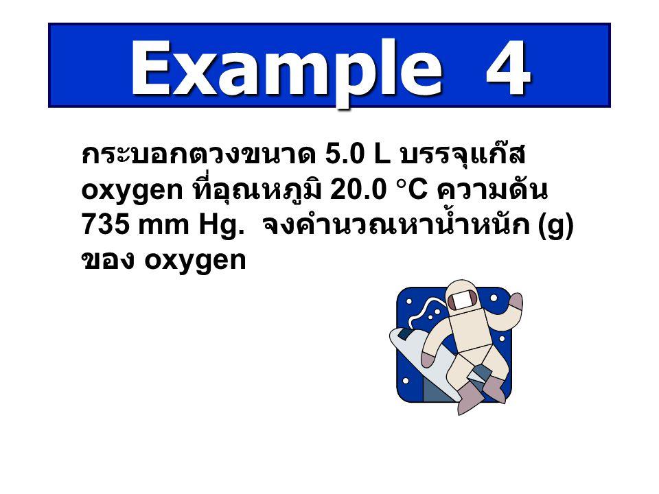 Example 4 กระบอกตวงขนาด 5.0 L บรรจุแก๊ส oxygen ที่อุณหภูมิ 20.0 C ความดัน 735 mm Hg.