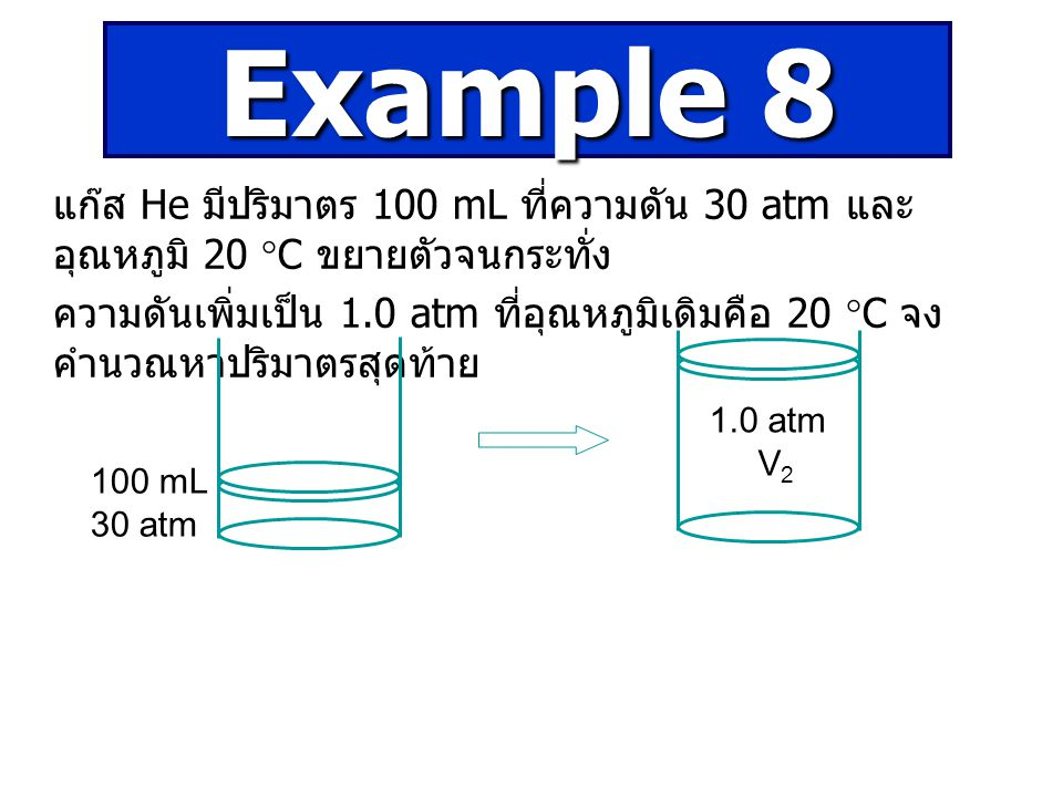 Example 8 แก๊ส He มีปริมาตร 100 mL ที่ความดัน 30 atm และอุณหภูมิ 20 C ขยายตัวจนกระทั่ง.