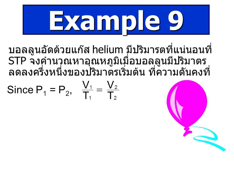 Example 9 บอลลูนอัดด้วยแก๊ส helium มีปริมารตที่แน่นอนที่ STP จงคำนวณหาอุณหภูมิเมื่อบอลลูนมีปริมาตรลดลงครึ่งหนึ่งของปริมาตรเริ่มต้น ที่ความดันคงที่