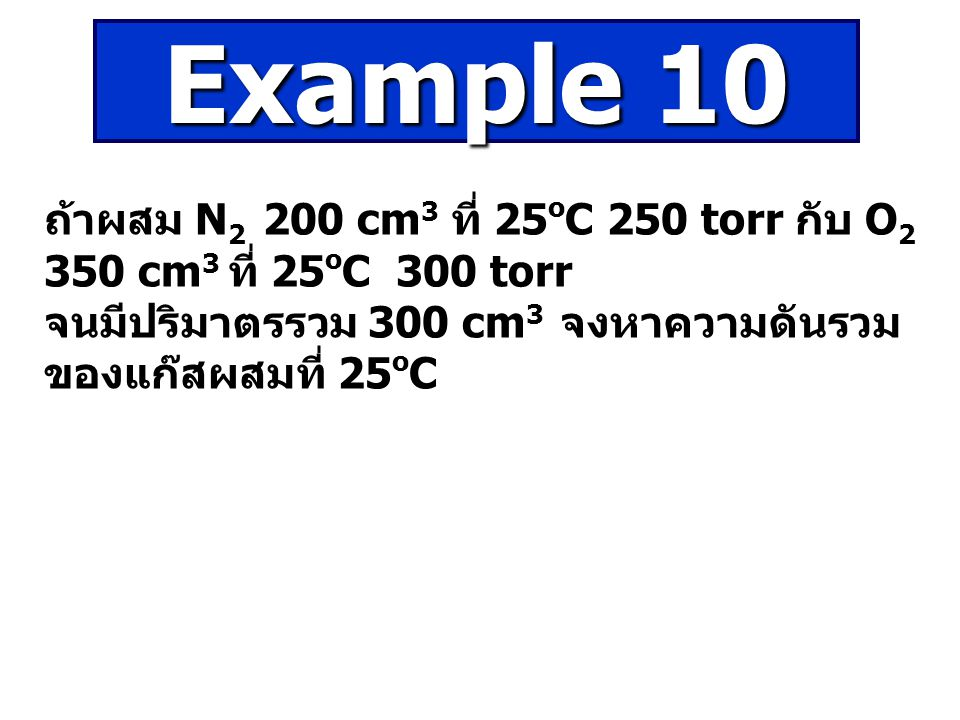 Example 10 ถ้าผสม N2 200 cm3 ที่ 25oC 250 torr กับ O2 350 cm3 ที่ 25oC 300 torr.