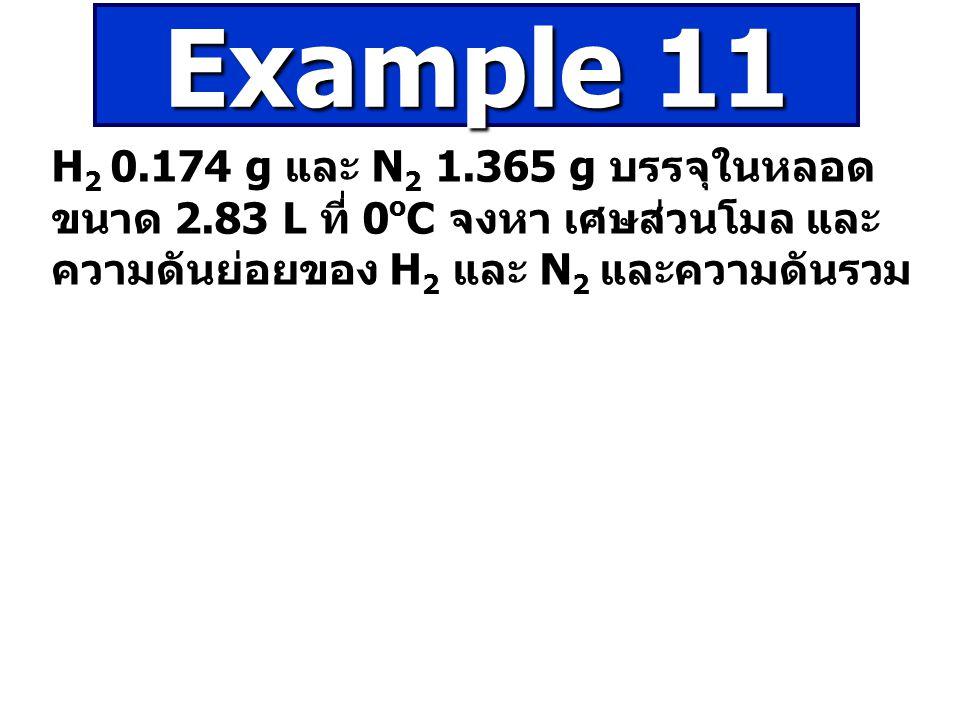 Example 11 H2 0.174 g และ N2 1.365 g บรรจุในหลอดขนาด 2.83 L ที่ 0oC จงหา เศษส่วนโมล และความดันย่อยของ H2 และ N2 และความดันรวม.