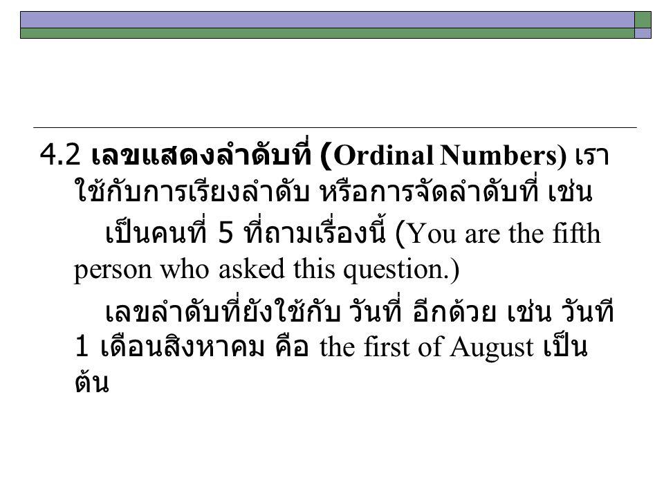 4.2 เลขแสดงลำดับที่ (Ordinal Numbers) เราใช้กับการเรียงลำดับ หรือการจัดลำดับที่ เช่น เป็นคนที่ 5 ที่ถามเรื่องนี้ (You are the fifth person who asked this question.) เลขลำดับที่ยังใช้กับ วันที่ อีกด้วย เช่น วันที 1 เดือนสิงหาคม คือ the first of August เป็นต้น
