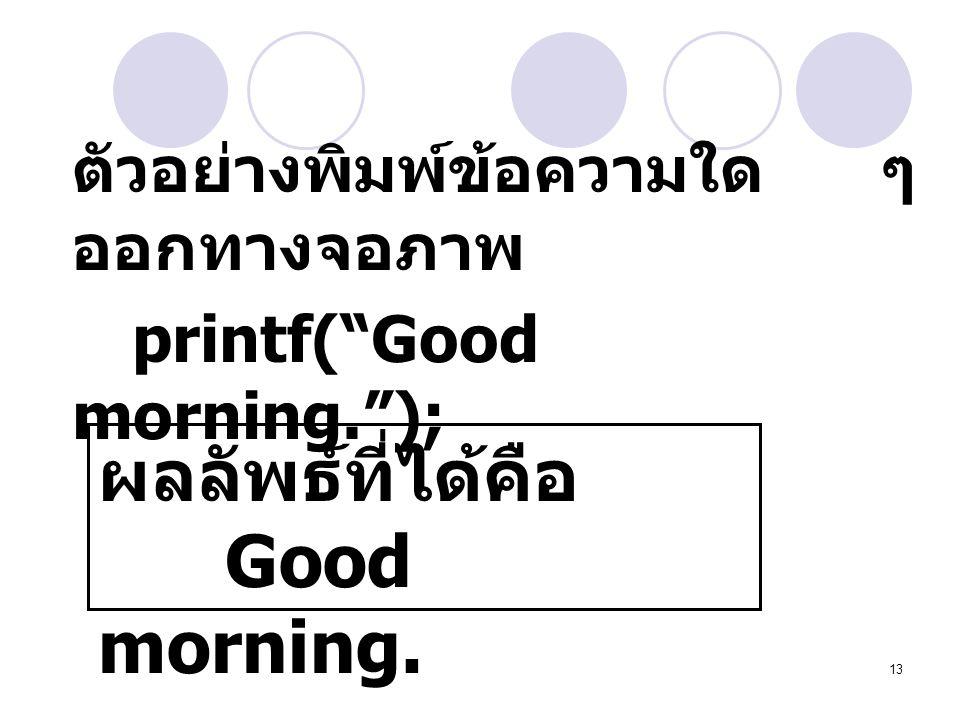 ผลลัพธ์ที่ได้คือ Good morning. ตัวอย่างพิมพ์ข้อความใด ๆ ออกทางจอภาพ