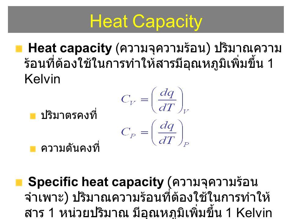 Heat Capacity Heat capacity (ความจุความร้อน) ปริมาณความร้อนที่ต้องใช้ในการทำให้สารมีอุณหภูมิเพิ่มขึ้น 1 Kelvin.