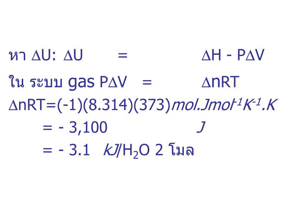 หา U: U = H - PV ใน ระบบ gas PV = nRT. nRT=(-1)(8.314)(373)mol.Jmol-1K-1.K. = - 3,100 J.