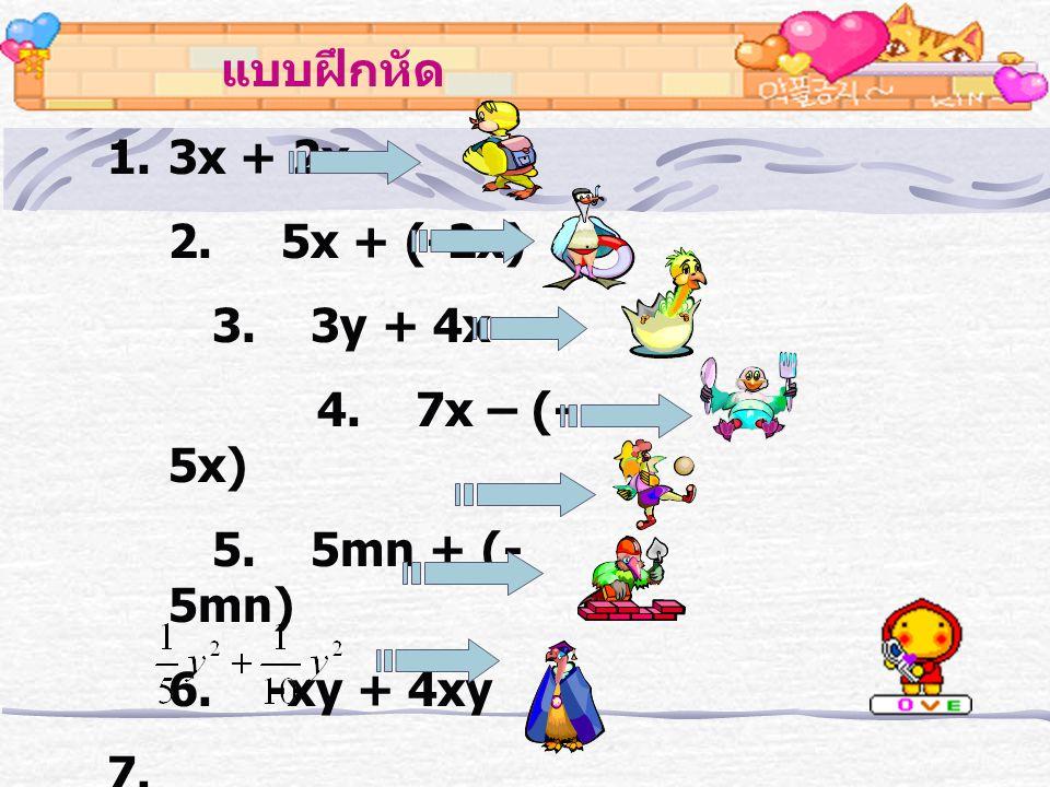 แบบฝึกหัด 3x + 2x. 2. 5x + (-2x) 3. 3y + 4x. 4. 7x – (-5x) 5. 5mn + (-5mn) 6. -xy + 4xy.