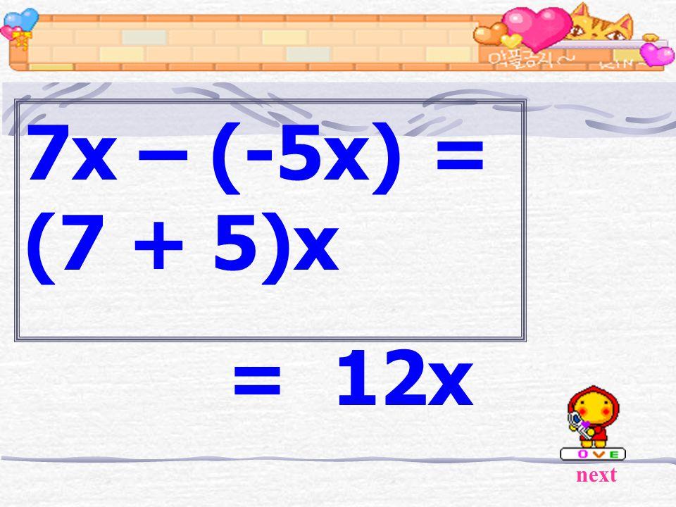7x – (-5x) = (7 + 5)x = 12x next
