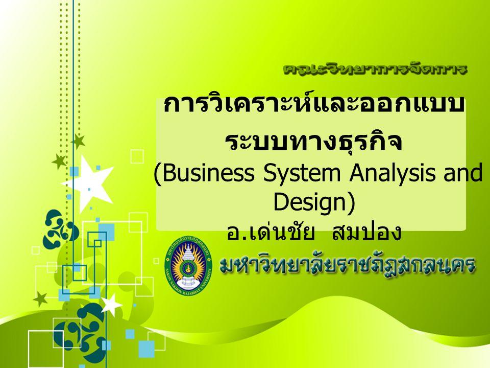 การวิเคราะห์และออกแบบระบบทางธุรกิจ (Business System Analysis and Design) อ.เด่นชัย สมปอง