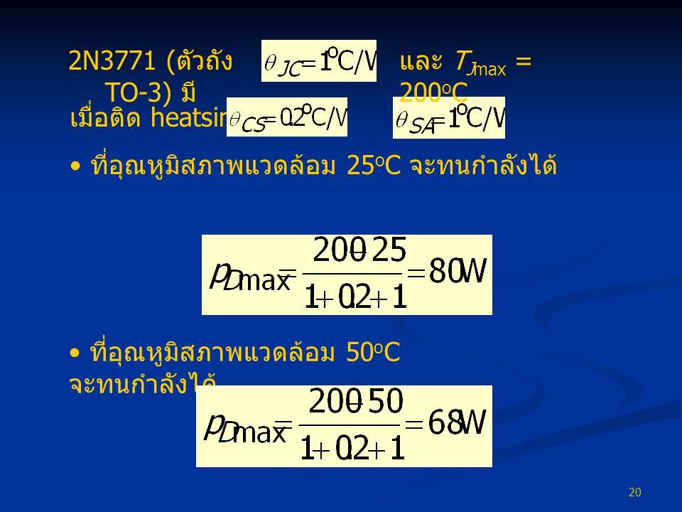 2N3771 (ตัวถัง TO-3) มี และ TJmax = 200oC. เมื่อติด heatsink โดย และ. ที่อุณหูมิสภาพแวดล้อม 25oC จะทนกำลังได้