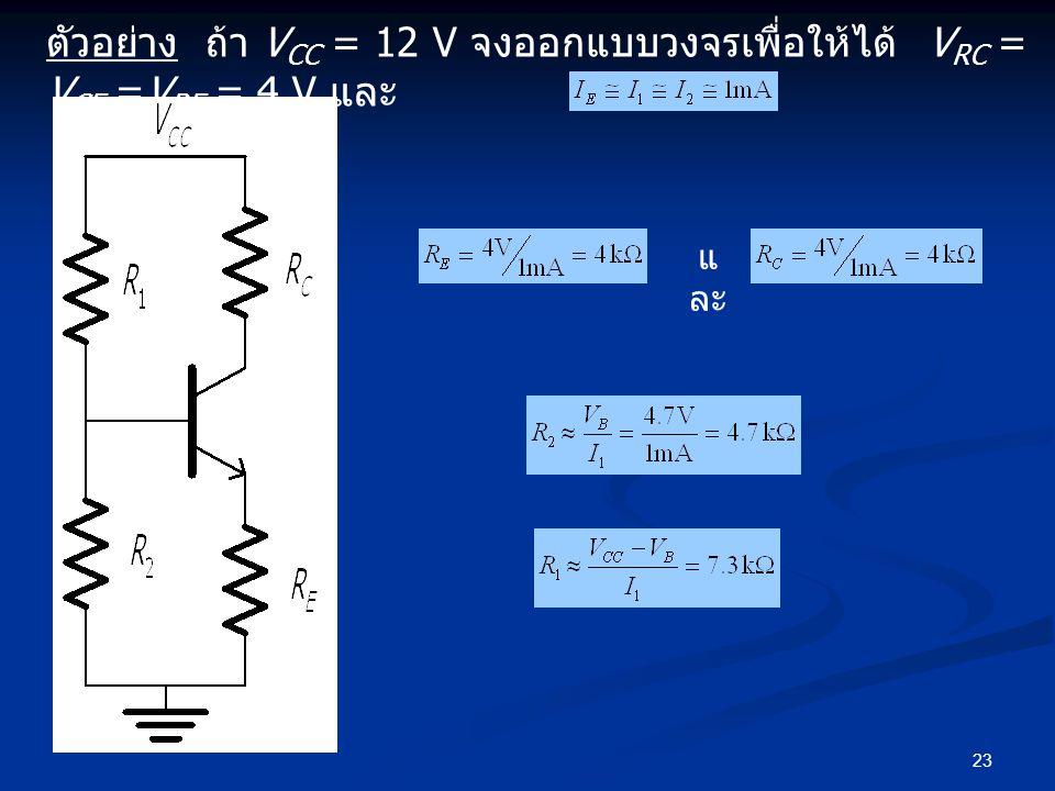 ตัวอย่าง ถ้า VCC = 12 V จงออกแบบวงจรเพื่อให้ได้ VRC = VCE =VRE = 4 V และ