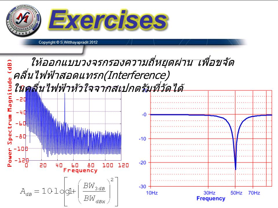 Exercises Copyright © S.Witthayapradit 2012. ให้ออกแบบวงจรกรองความถี่หยุดผ่าน เพื่อขจัดคลื่นไฟฟ้าสอดแทรก(Interference)