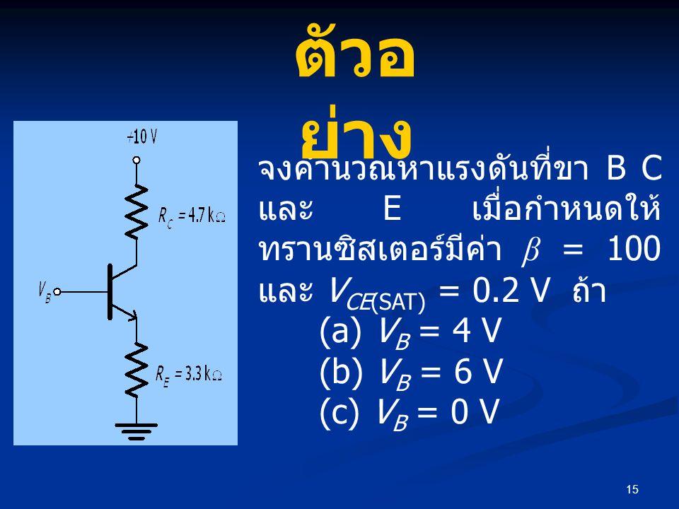 ตัวอย่าง จงคำนวณหาแรงดันที่ขา B C และ E เมื่อกำหนดให้ทรานซิสเตอร์มีค่า β = 100 และ VCE(SAT) = 0.2 V ถ้า.