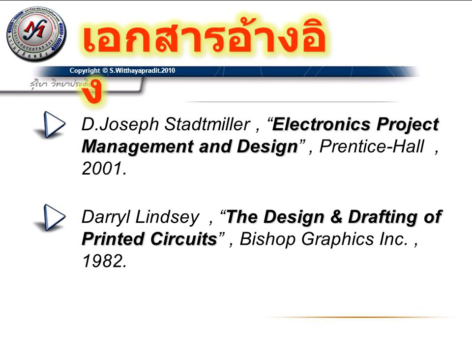 เอกสารอ้างอิง Copyright © S.Witthayapradit D.Joseph Stadtmiller , Electronics Project Management and Design , Prentice-Hall ,
