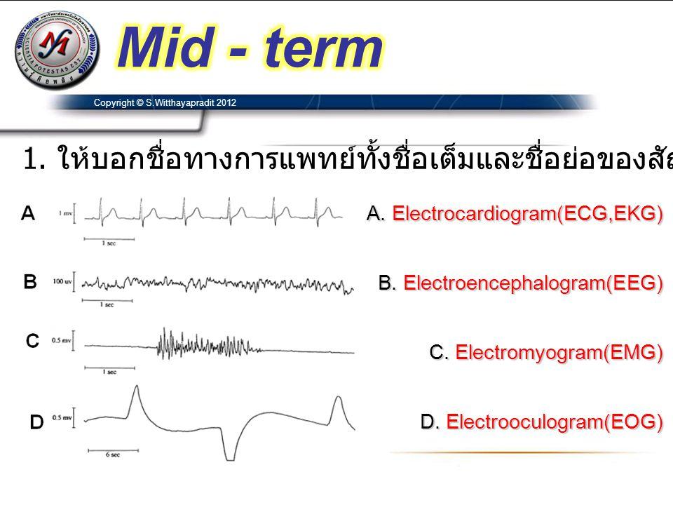 Mid - term Copyright © S.Witthayapradit 2012. 1. ให้บอกชื่อทางการแพทย์ทั้งชื่อเต็มและชื่อย่อของสัญญาณขั้วไฟฟ้าดังต่อไปนี้