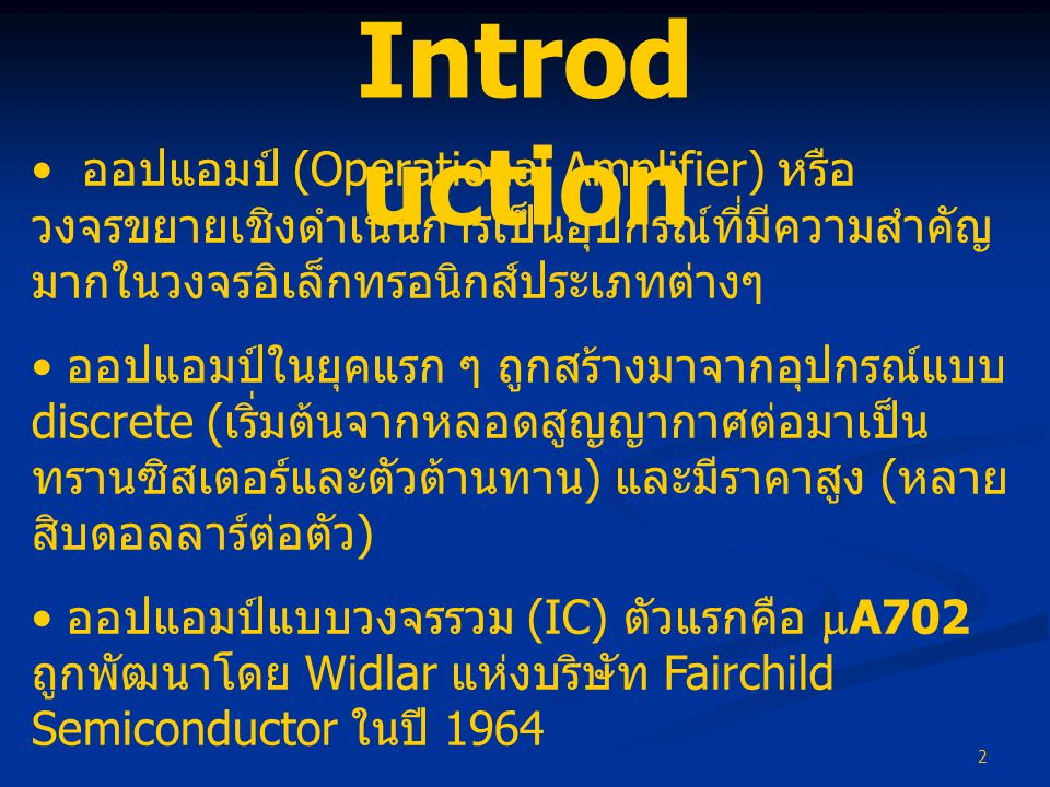 Introduction ออปแอมป์ (Operational Amplifier) หรือวงจรขยายเชิงดำเนินการเป็นอุปกรณ์ที่มีความสำคัญมากในวงจรอิเล็กทรอนิกส์ประเภทต่างๆ.