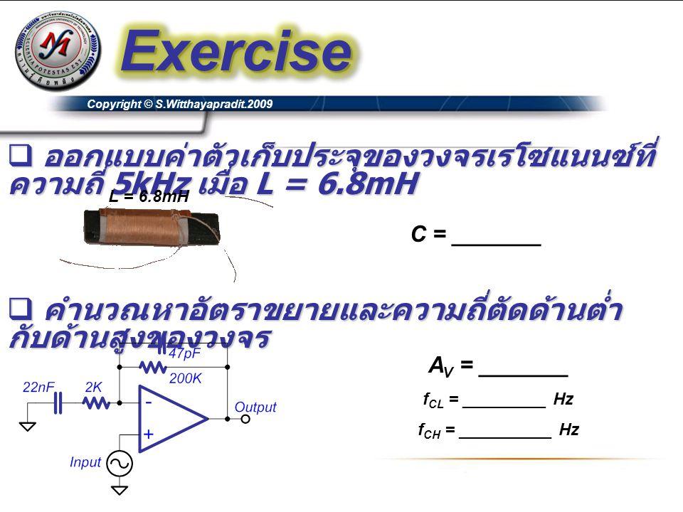 Exercise Copyright © S.Witthayapradit.2009. ออกแบบค่าตัวเก็บประจุของวงจรเรโซแนนซ์ที่ความถี่ 5kHz เมื่อ L = 6.8mH.