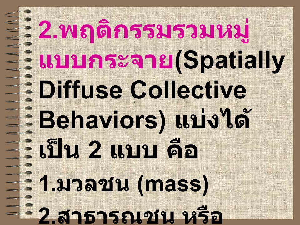 2.พฤติกรรมรวมหมู่แบบกระจาย(Spatially Diffuse Collective Behaviors) แบ่งได้เป็น 2 แบบ คือ